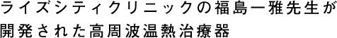 ライズシティクリニックの福島一雅先生が開発された高周波温熱治療器